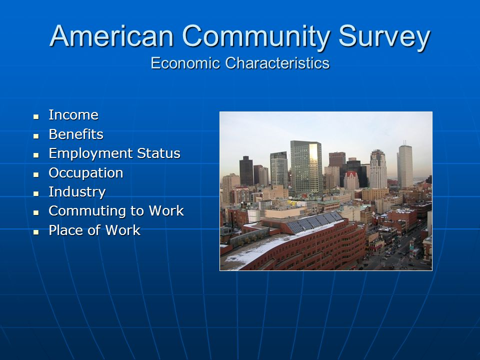 American Community Survey Economic Characteristics Income Income Benefits Benefits Employment Status Employment Status Occupation Occupation Industry Industry Commuting to Work Commuting to Work Place of Work Place of Work