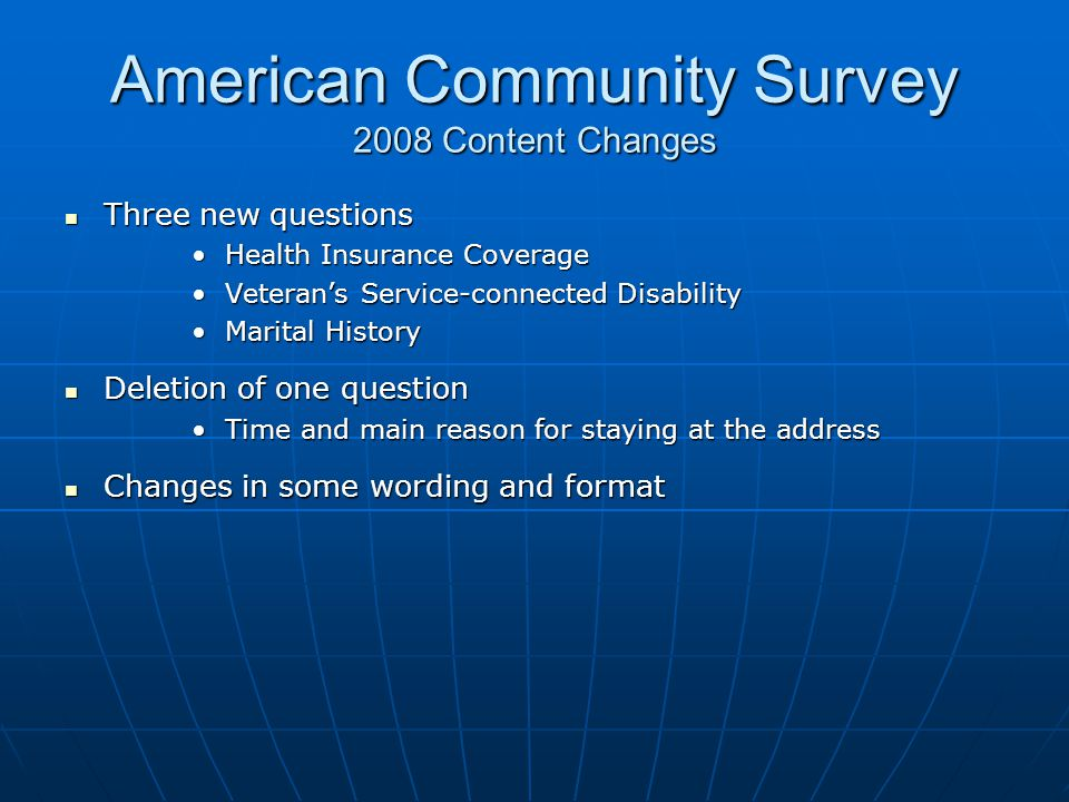 American Community Survey 2008 Content Changes Three new questions Three new questions Health Insurance CoverageHealth Insurance Coverage Veteran's Service-connected DisabilityVeteran's Service-connected Disability Marital HistoryMarital History Deletion of one question Deletion of one question Time and main reason for staying at the addressTime and main reason for staying at the address Changes in some wording and format Changes in some wording and format