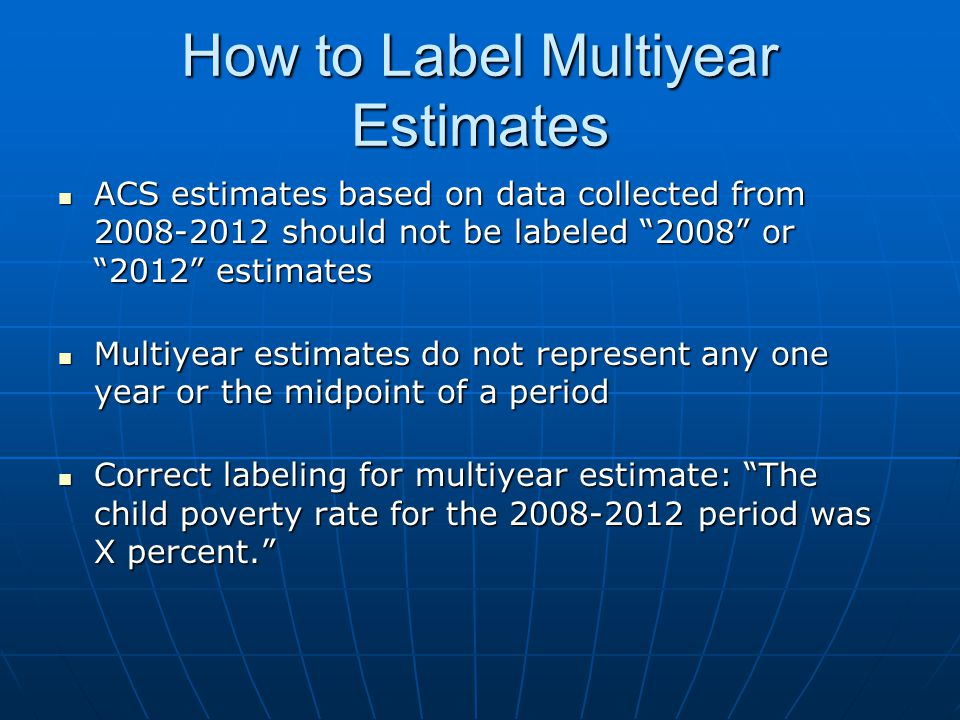 How to Label Multiyear Estimates ACS estimates based on data collected from 2008-2012 should not be labeled 2008 or 2012 estimates ACS estimates based on data collected from 2008-2012 should not be labeled 2008 or 2012 estimates Multiyear estimates do not represent any one year or the midpoint of a period Multiyear estimates do not represent any one year or the midpoint of a period Correct labeling for multiyear estimate: The child poverty rate for the 2008-2012 period was X percent. Correct labeling for multiyear estimate: The child poverty rate for the 2008-2012 period was X percent.