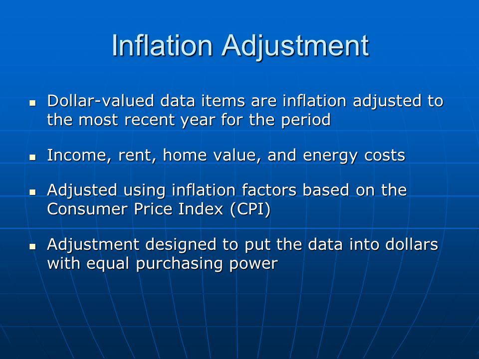 Inflation Adjustment Dollar-valued data items are inflation adjusted to the most recent year for the period Dollar-valued data items are inflation adjusted to the most recent year for the period Income, rent, home value, and energy costs Income, rent, home value, and energy costs Adjusted using inflation factors based on the Consumer Price Index (CPI) Adjusted using inflation factors based on the Consumer Price Index (CPI) Adjustment designed to put the data into dollars with equal purchasing power Adjustment designed to put the data into dollars with equal purchasing power