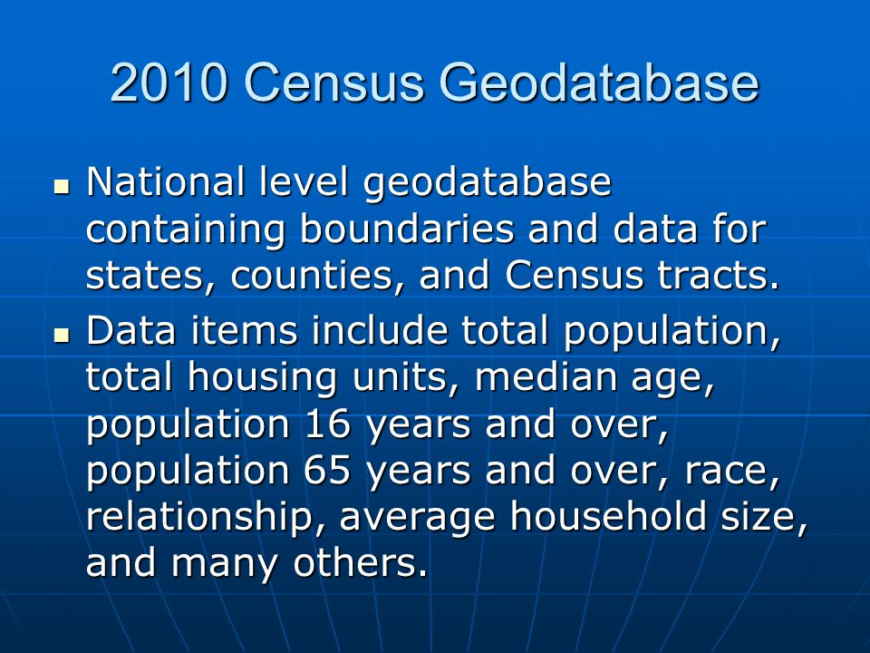 2010 Census Geodatabase National level geodatabase containing boundaries and data for states, counties, and Census tracts.