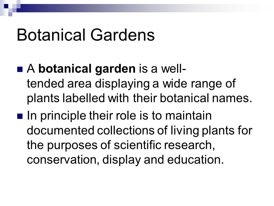 Botanical Gardens A botanical garden is a well- tended area displaying a wide range of plants labelled with their botanical names. In principle their