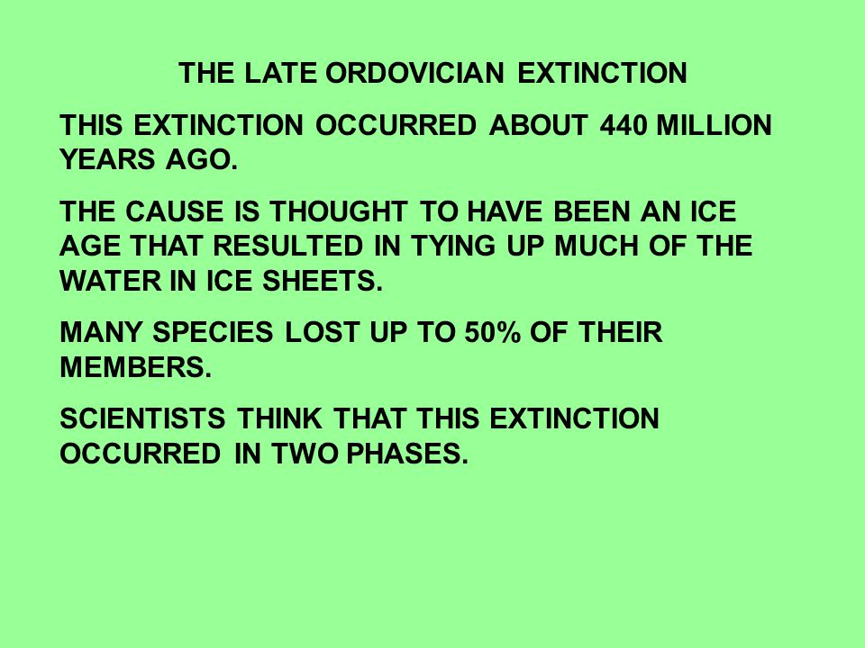 THE LATE ORDOVICIAN EXTINCTION THIS EXTINCTION OCCURRED ABOUT 440 MILLION YEARS AGO.