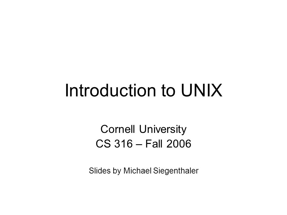 Introduction to UNIX Cornell University CS 316 – Fall 2006 Slides by Michael Siegenthaler