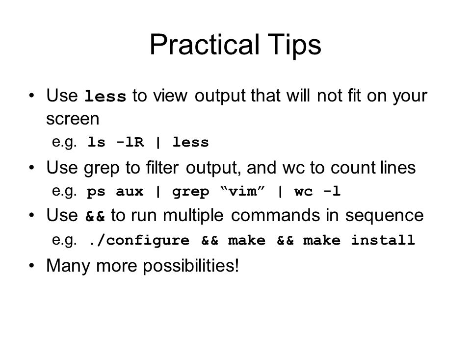 Practical Tips Use less to view output that will not fit on your screen e.g. ls -lR | less Use grep to filter output, and wc to count lines e.g. ps au