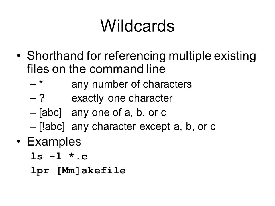Wildcards Shorthand for referencing multiple existing files on the command line –*any number of characters – exactly one character –[abc]any one of a, b, or c –[!abc]any character except a, b, or c Examples ls -l *.c lpr [Mm]akefile