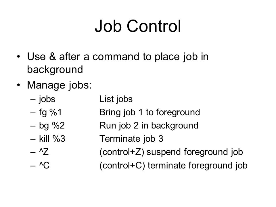 Job Control Use & after a command to place job in background Manage jobs: –jobsList jobs –fg %1Bring job 1 to foreground –bg %2Run job 2 in background –kill %3Terminate job 3 –^Z(control+Z) suspend foreground job –^C(control+C) terminate foreground job