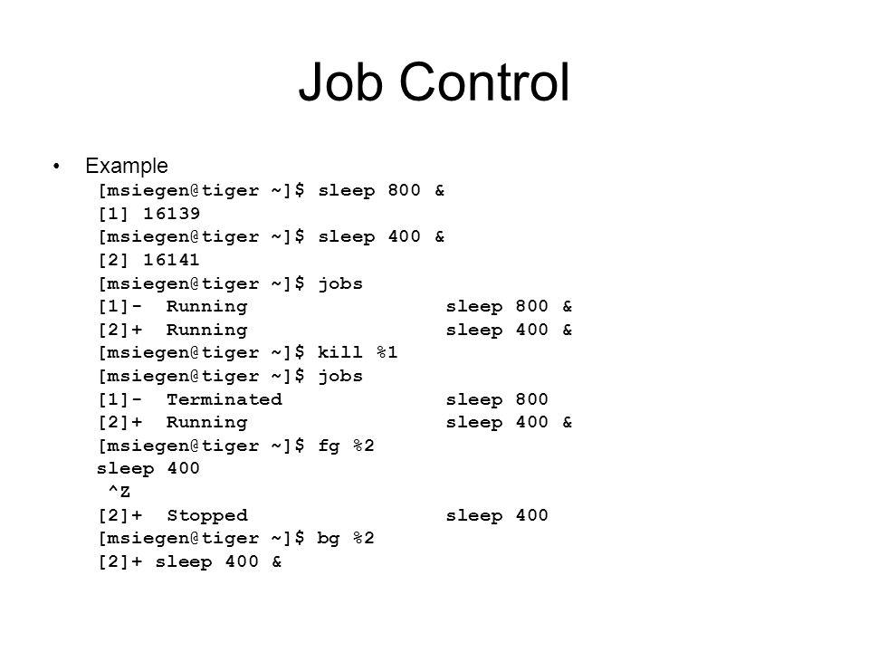 Job Control Example [msiegen@tiger ~]$ sleep 800 & [1] 16139 [msiegen@tiger ~]$ sleep 400 & [2] 16141 [msiegen@tiger ~]$ jobs [1]- Running sleep 800 & [2]+ Running sleep 400 & [msiegen@tiger ~]$ kill %1 [msiegen@tiger ~]$ jobs [1]- Terminated sleep 800 [2]+ Running sleep 400 & [msiegen@tiger ~]$ fg %2 sleep 400 ^Z [2]+ Stopped sleep 400 [msiegen@tiger ~]$ bg %2 [2]+ sleep 400 &