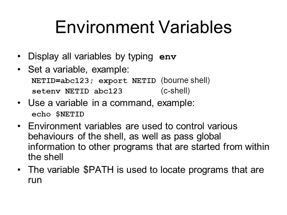 Environment Variables Display all variables by typing env Set a variable, example: NETID=abc123; export NETID (bourne shell) setenv NETID abc123 (c-shell) Use a variable in a command, example: echo $NETID Environment variables are used to control various behaviours of the shell, as well as pass global information to other programs that are started from within the shell The variable $PATH is used to locate programs that are run