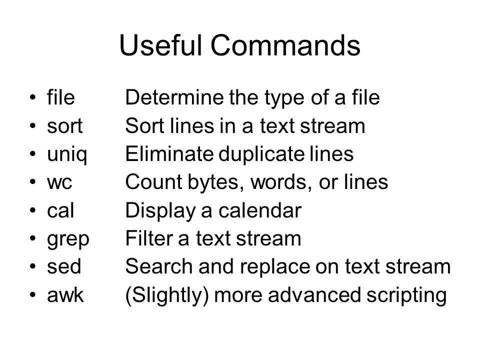 Useful Commands fileDetermine the type of a file sortSort lines in a text stream uniqEliminate duplicate lines wcCount bytes, words, or lines calDisplay a calendar grepFilter a text stream sedSearch and replace on text stream awk(Slightly) more advanced scripting