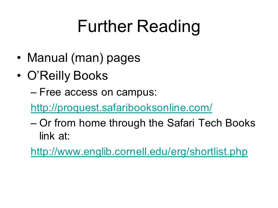 Further Reading Manual (man) pages O'Reilly Books –Free access on campus: http://proquest.safaribooksonline.com/ –Or from home through the Safari Tech Books link at: http://www.englib.cornell.edu/erg/shortlist.php