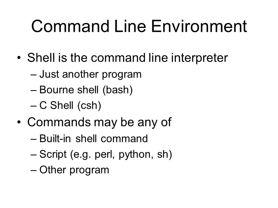 Command Line Environment Shell is the command line interpreter –Just another program –Bourne shell (bash) –C Shell (csh) Commands may be any of –Built-in shell command –Script (e.g.
