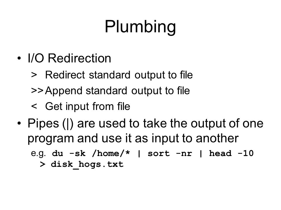 Plumbing I/O Redirection >Redirect standard output to file >>Append standard output to file <Get input from file Pipes (|) are used to take the output of one program and use it as input to another e.g.