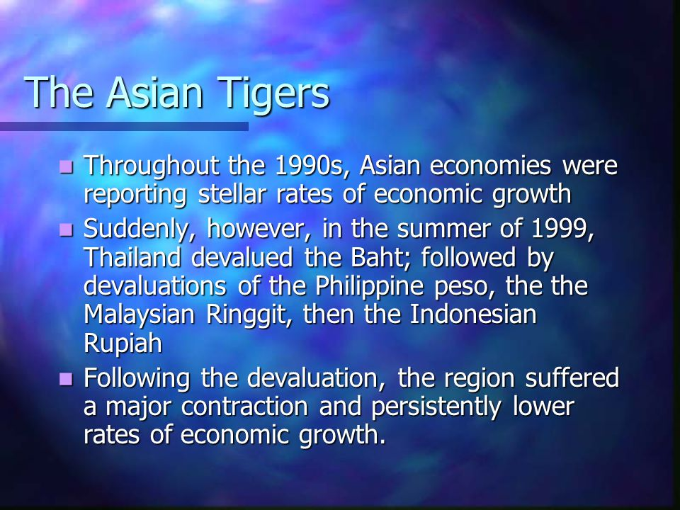 The Asian Tigers: Post Crisis GDP Growth Country19981999200020012002 Korea-711936 Indonesia-131534 Malaysia-76804 Philippines3435 Singapore69-22 Thailand-114525