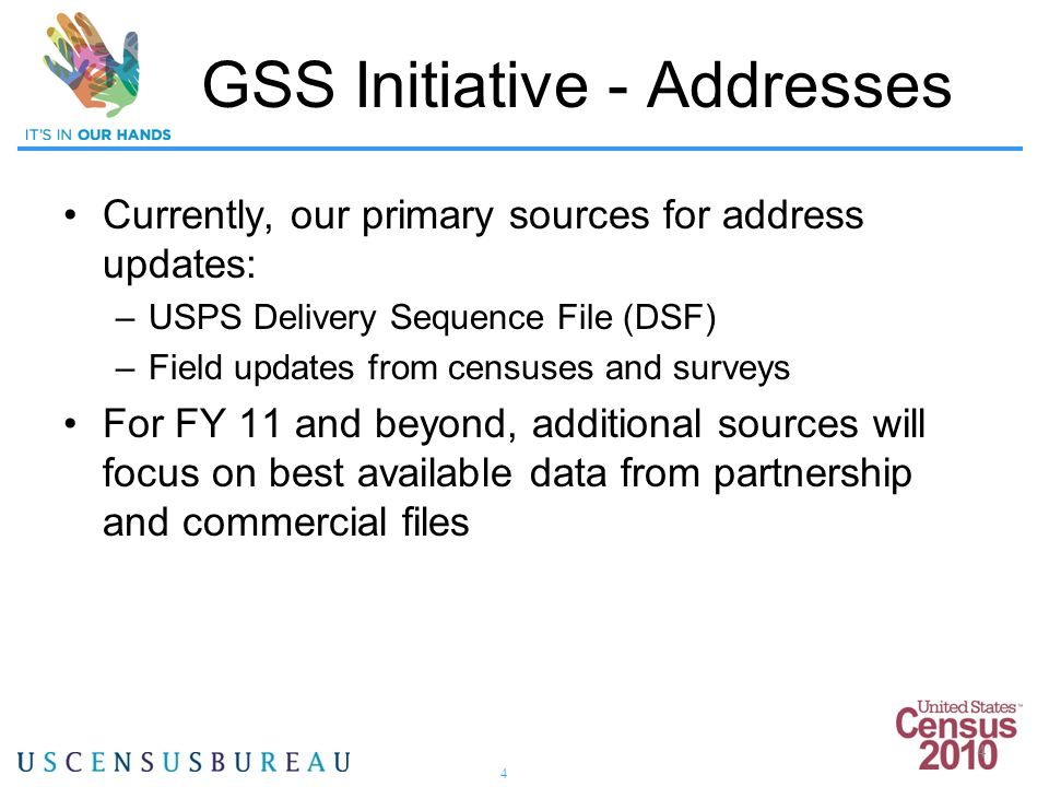 4 4 GSS Initiative - Addresses Currently, our primary sources for address updates: –USPS Delivery Sequence File (DSF) –Field updates from censuses and surveys For FY 11 and beyond, additional sources will focus on best available data from partnership and commercial files