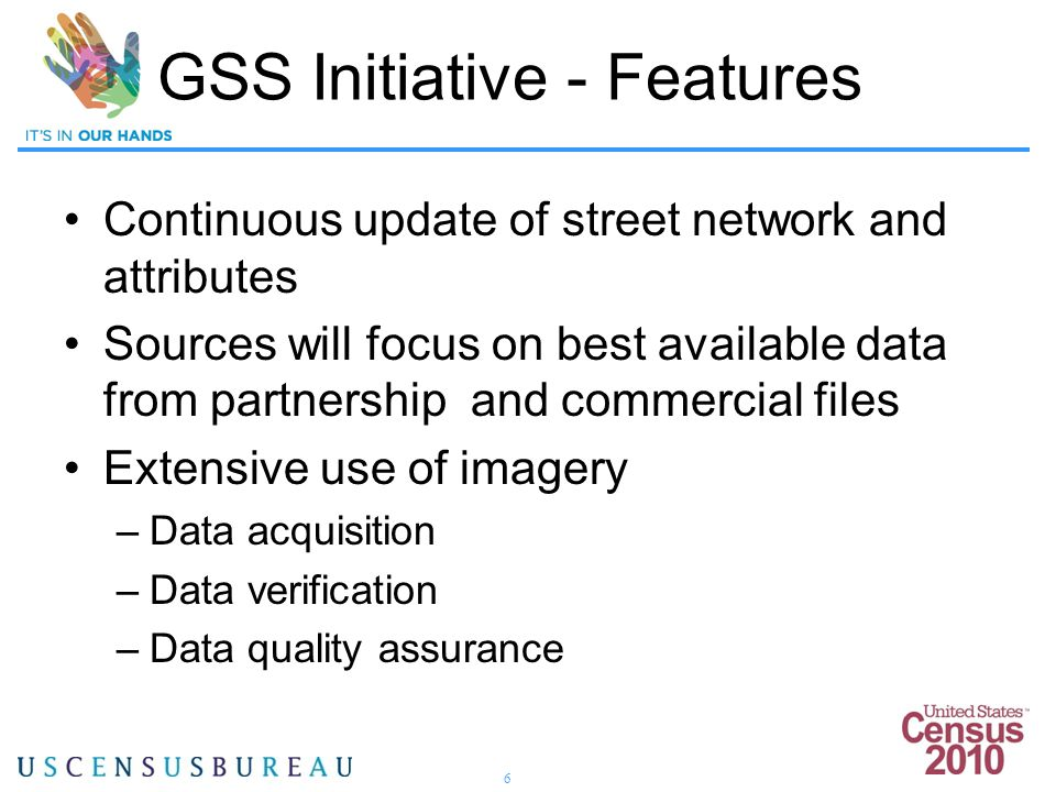 6 Continuous update of street network and attributes Sources will focus on best available data from partnership and commercial files Extensive use of imagery –Data acquisition –Data verification –Data quality assurance GSS Initiative - Features