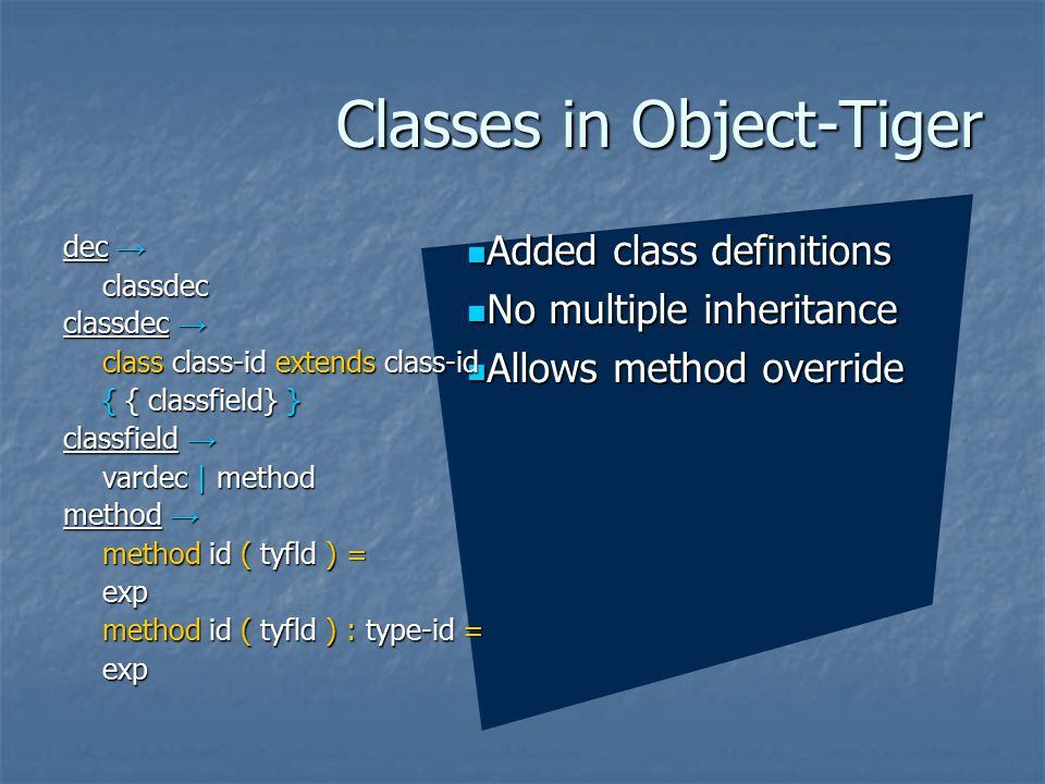 Classes in Object-Tiger Added class definitions Added class definitions No multiple inheritance No multiple inheritance Allows method override Allows method override dec → classdec classdec → class class-id extends class-id { { classfield} } classfield → vardec | method method → method id ( tyfld ) = exp method id ( tyfld ) : type-id = exp