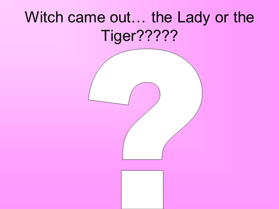 Witch came out… the Lady or the Tiger?????