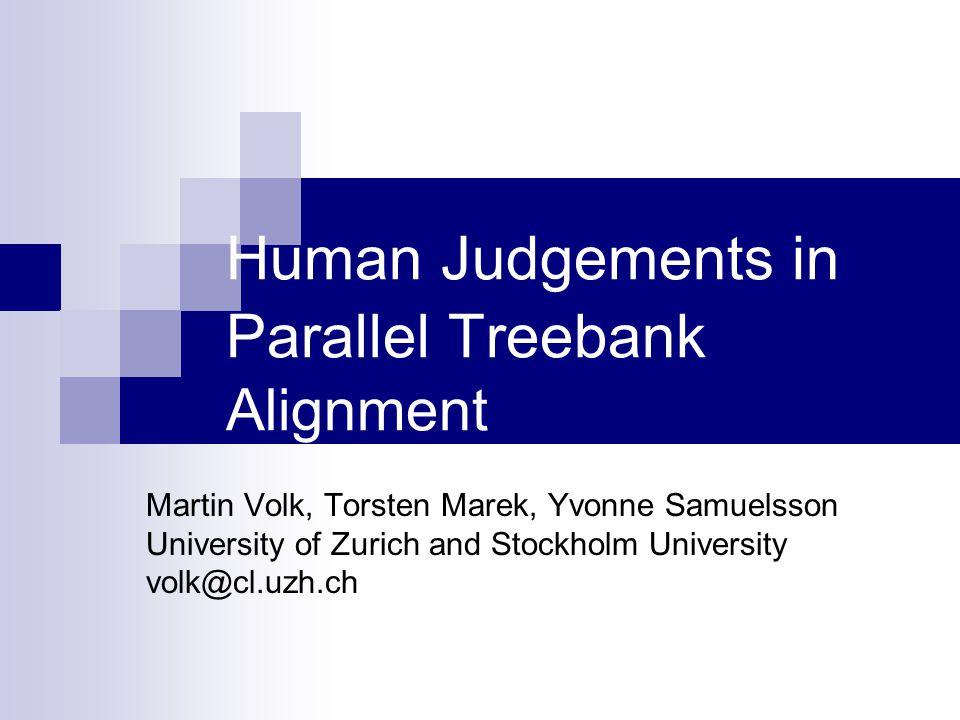 Human Judgements in Parallel Treebank Alignment Martin Volk, Torsten Marek, Yvonne Samuelsson University of Zurich and Stockholm University volk@cl.uzh.ch
