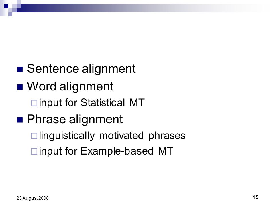 15 23 August 2008 Sentence alignment Word alignment  input for Statistical MT Phrase alignment  linguistically motivated phrases  input for Example-based MT