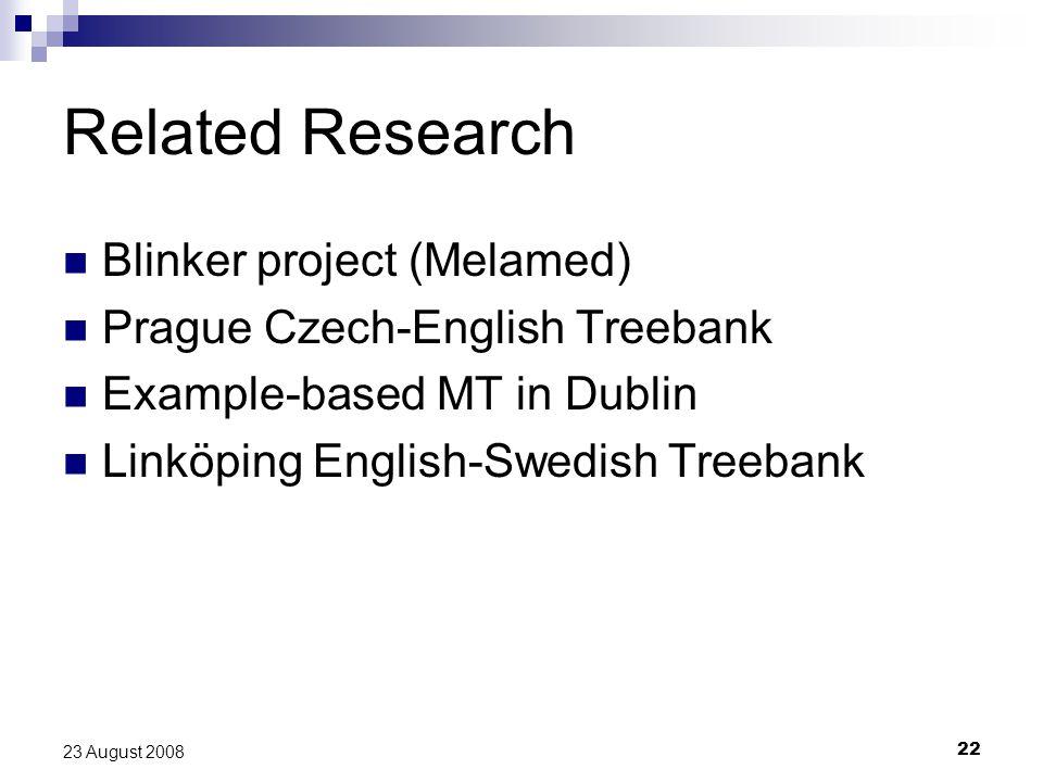 22 23 August 2008 Related Research Blinker project (Melamed) Prague Czech-English Treebank Example-based MT in Dublin Linköping English-Swedish Treebank