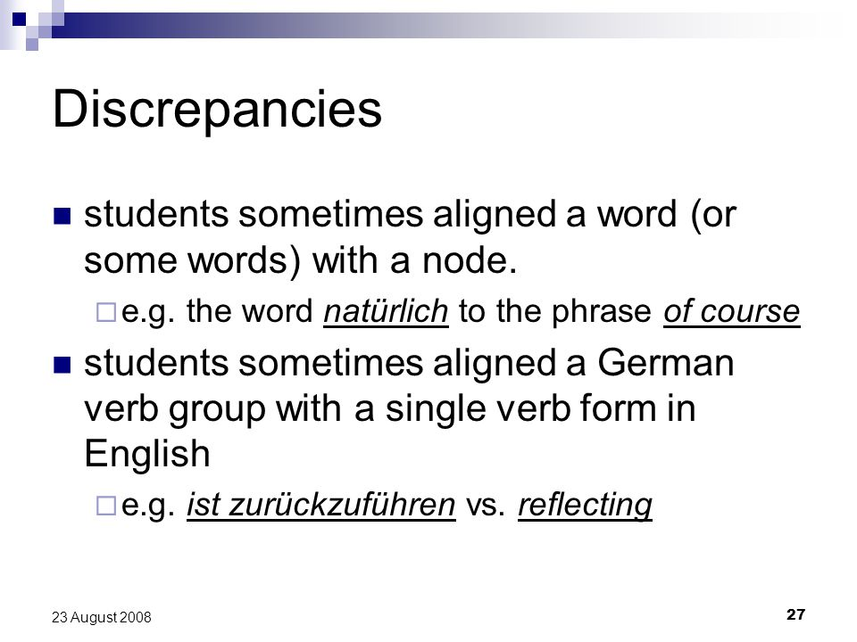 27 23 August 2008 Discrepancies students sometimes aligned a word (or some words) with a node.
