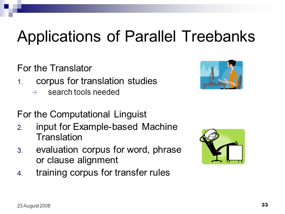 33 23 August 2008 Applications of Parallel Treebanks For the Translator 1. corpus for translation studies  search tools needed For the Computational