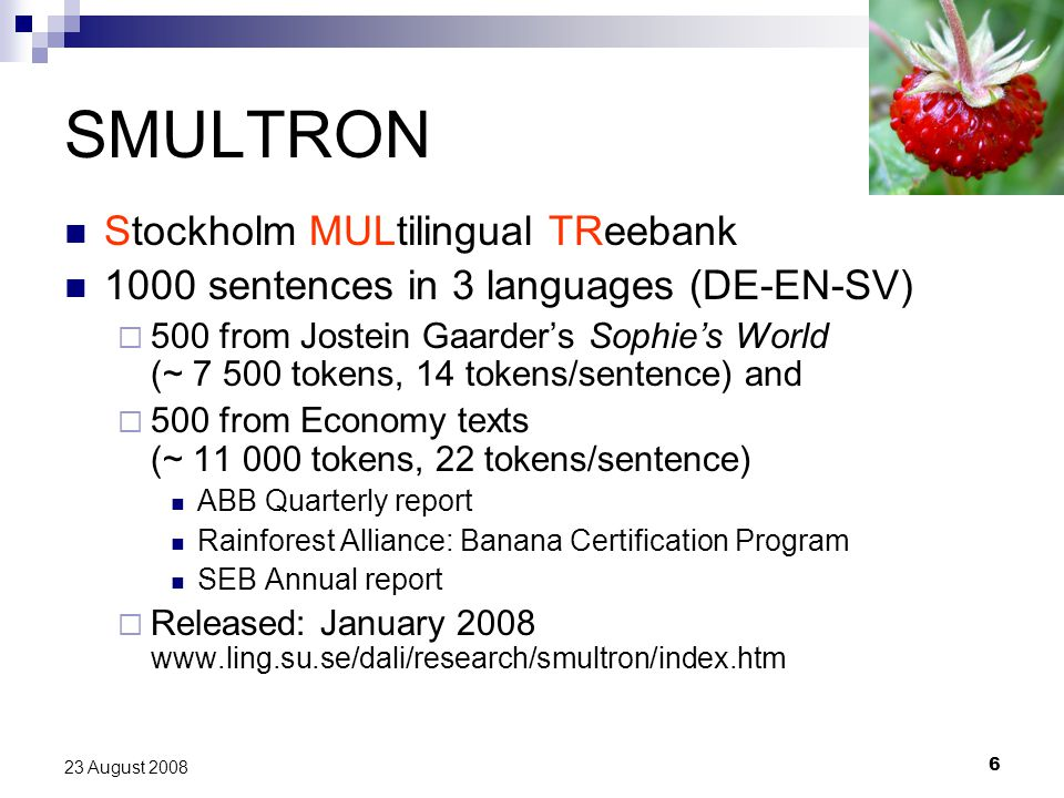 6 23 August 2008 SMULTRON Stockholm MULtilingual TReebank 1000 sentences in 3 languages (DE-EN-SV)  500 from Jostein Gaarder's Sophie's World (~ 7 500 tokens, 14 tokens/sentence) and  500 from Economy texts (~ 11 000 tokens, 22 tokens/sentence) ABB Quarterly report Rainforest Alliance: Banana Certification Program SEB Annual report  Released: January 2008 www.ling.su.se/dali/research/smultron/index.htm