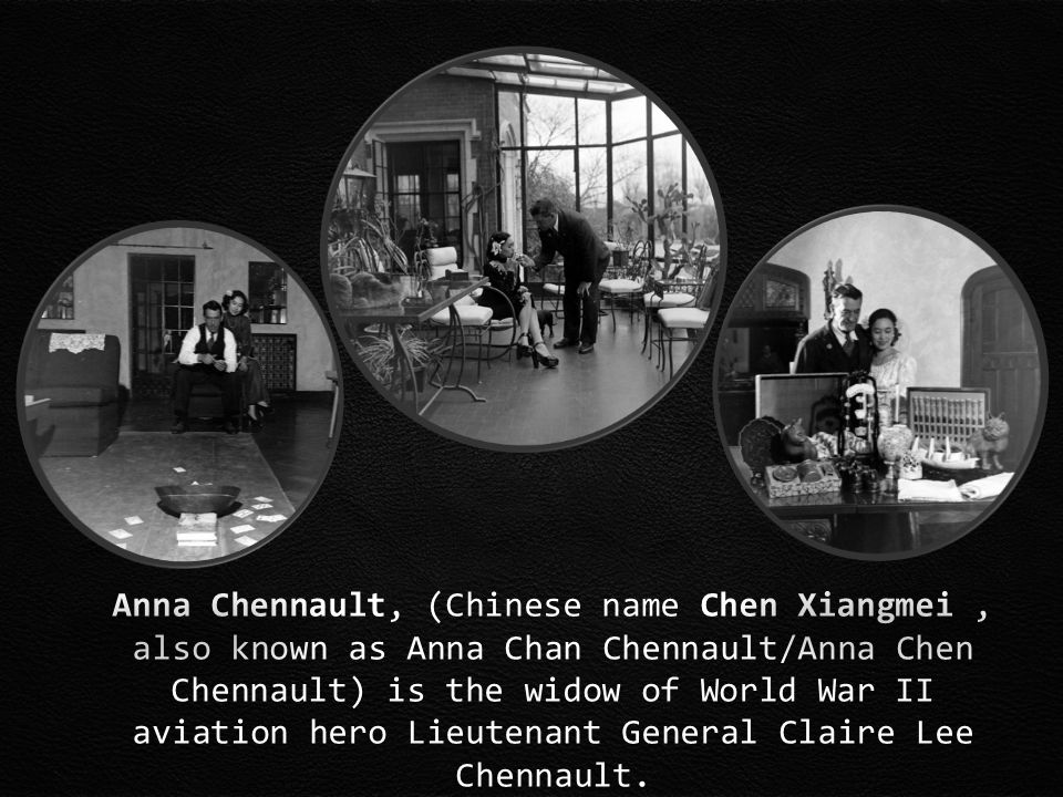 Anna Chennault, (Chinese name Chen Xiangmei, also known as Anna Chan Chennault/Anna Chen Chennault) is the widow of World War II aviation hero Lieutenant General Claire Lee Chennault.