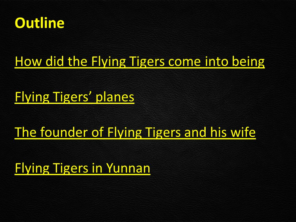 Outline How did the Flying Tigers come into being Flying Tigers' planes The founder of Flying Tigers and his wife Flying Tigers in Yunnan