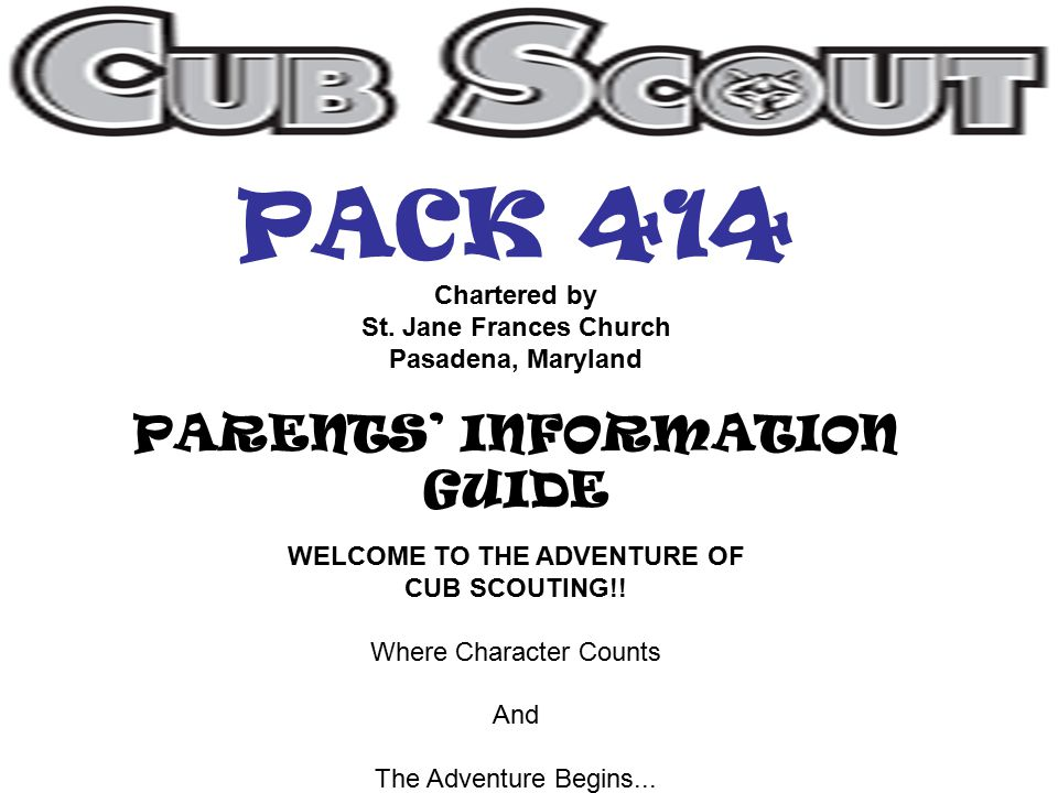 PACK 414 Chartered by St. Jane Frances Church Pasadena, Maryland PARENTS' INFORMATION GUIDE WELCOME TO THE ADVENTURE OF CUB SCOUTING!! Where Character