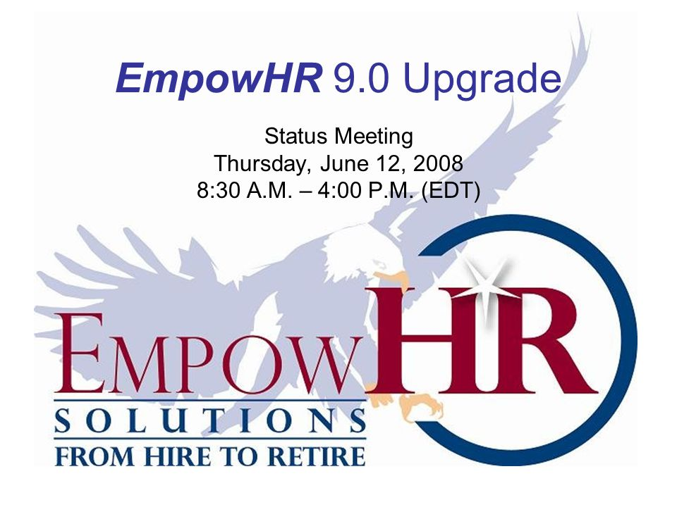 EmpowHR 9.0 Upgrade Status Meeting Thursday, June 12, 2008 8:30 A.M. – 4:00 P.M. (EDT)