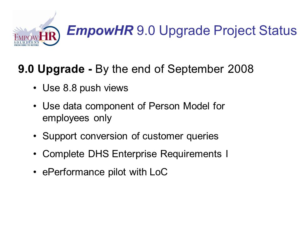 EmpowHR 9.0 Upgrade Project Status 9.0 Upgrade - By the end of September 2008 Use 8.8 push views Use data component of Person Model for employees only Support conversion of customer queries Complete DHS Enterprise Requirements I ePerformance pilot with LoC