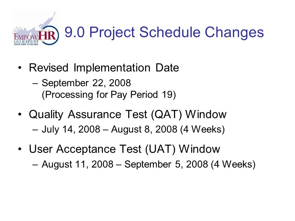 9.0 Project Schedule Changes Revised Implementation Date –September 22, 2008 (Processing for Pay Period 19) Quality Assurance Test (QAT) Window –July 14, 2008 – August 8, 2008 (4 Weeks) User Acceptance Test (UAT) Window –August 11, 2008 – September 5, 2008 (4 Weeks)
