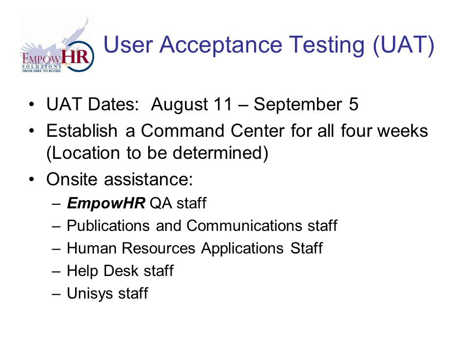 User Acceptance Testing (UAT) UAT Dates: August 11 – September 5 Establish a Command Center for all four weeks (Location to be determined) Onsite assistance: –EmpowHR QA staff –Publications and Communications staff –Human Resources Applications Staff –Help Desk staff –Unisys staff