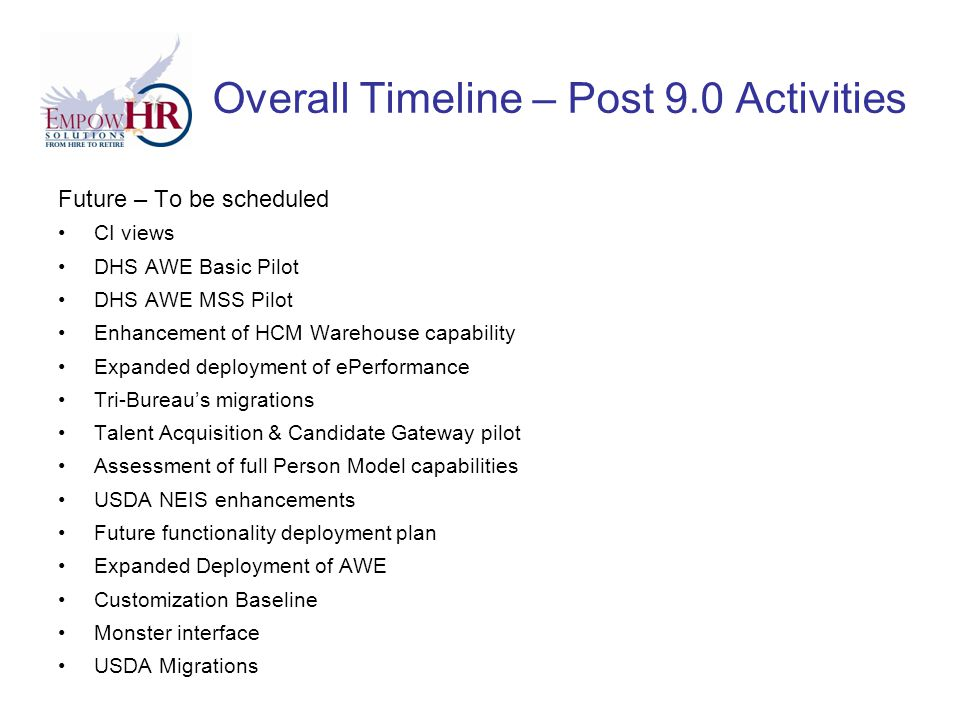 Overall Timeline – Post 9.0 Activities Future – To be scheduled CI views DHS AWE Basic Pilot DHS AWE MSS Pilot Enhancement of HCM Warehouse capability Expanded deployment of ePerformance Tri-Bureau's migrations Talent Acquisition & Candidate Gateway pilot Assessment of full Person Model capabilities USDA NEIS enhancements Future functionality deployment plan Expanded Deployment of AWE Customization Baseline Monster interface USDA Migrations