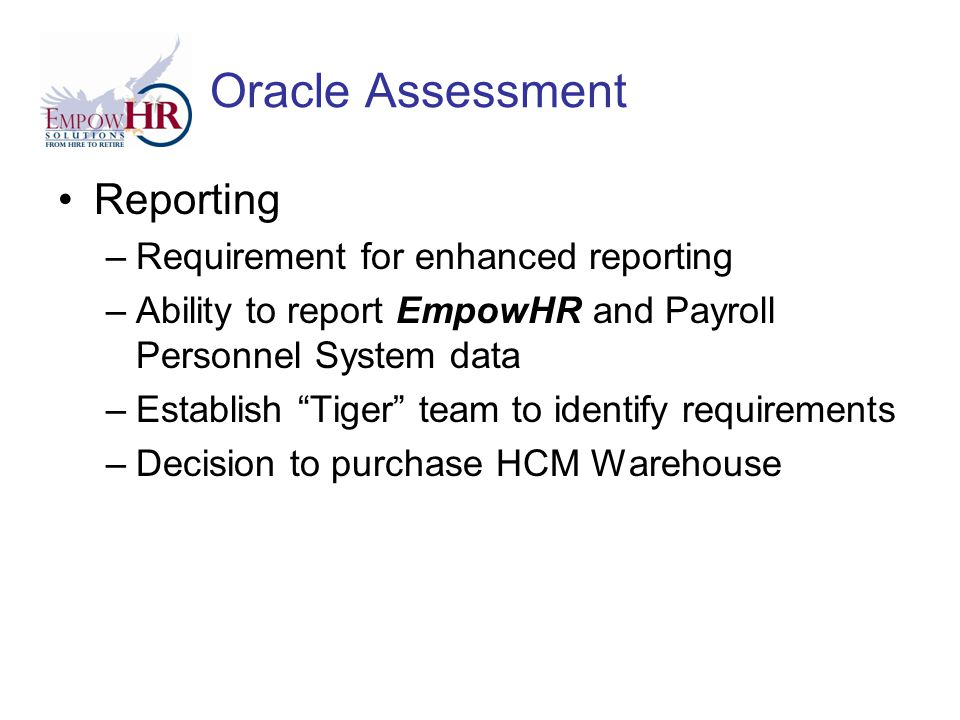 Oracle Assessment Reporting –Requirement for enhanced reporting –Ability to report EmpowHR and Payroll Personnel System data –Establish Tiger team to identify requirements –Decision to purchase HCM Warehouse