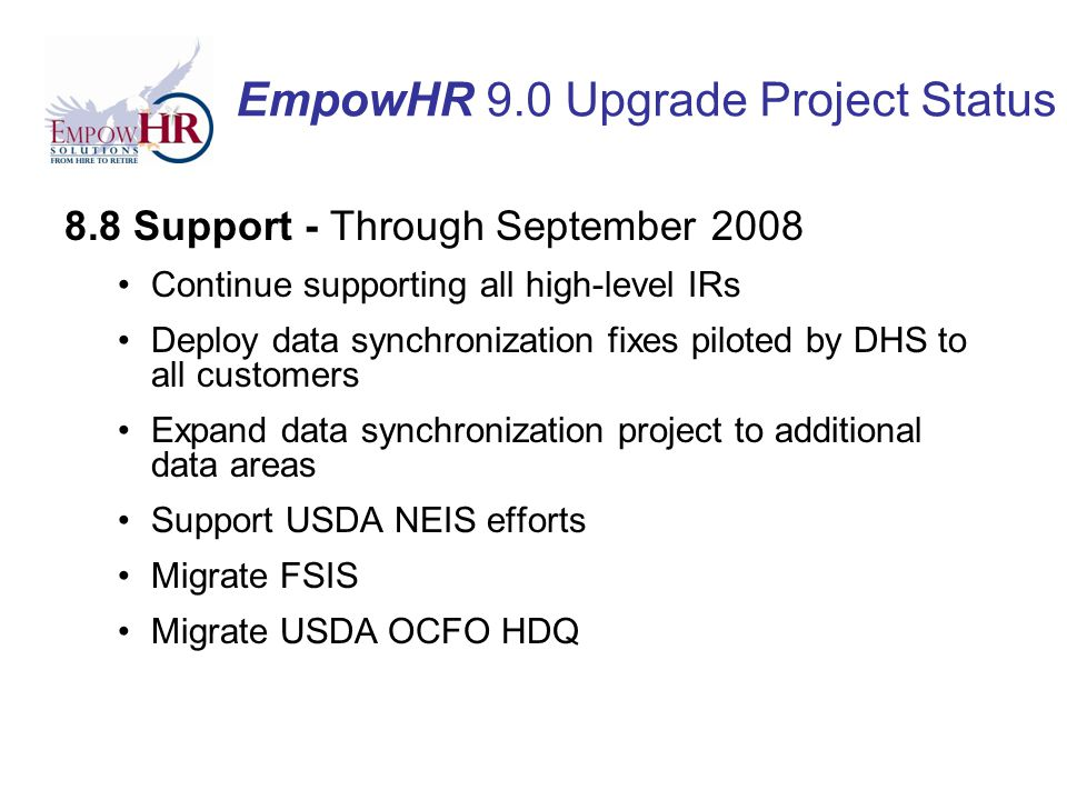 EmpowHR 9.0 Upgrade Project Status 8.8 Support - Through September 2008 Continue supporting all high-level IRs Deploy data synchronization fixes piloted by DHS to all customers Expand data synchronization project to additional data areas Support USDA NEIS efforts Migrate FSIS Migrate USDA OCFO HDQ