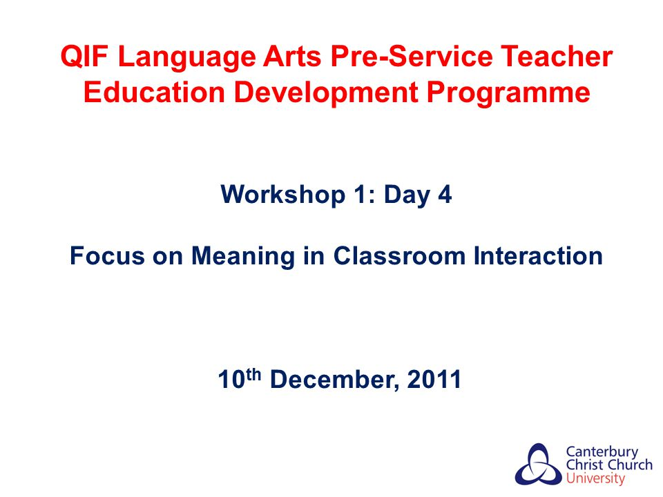 QIF Language Arts Pre-Service Teacher Education Development Programme Workshop 1: Day 4 Focus on Meaning in Classroom Interaction 10 th December, 2011