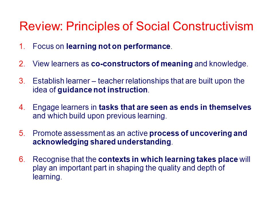 Review: Principles of Social Constructivism 1. Focus on learning not on performance.