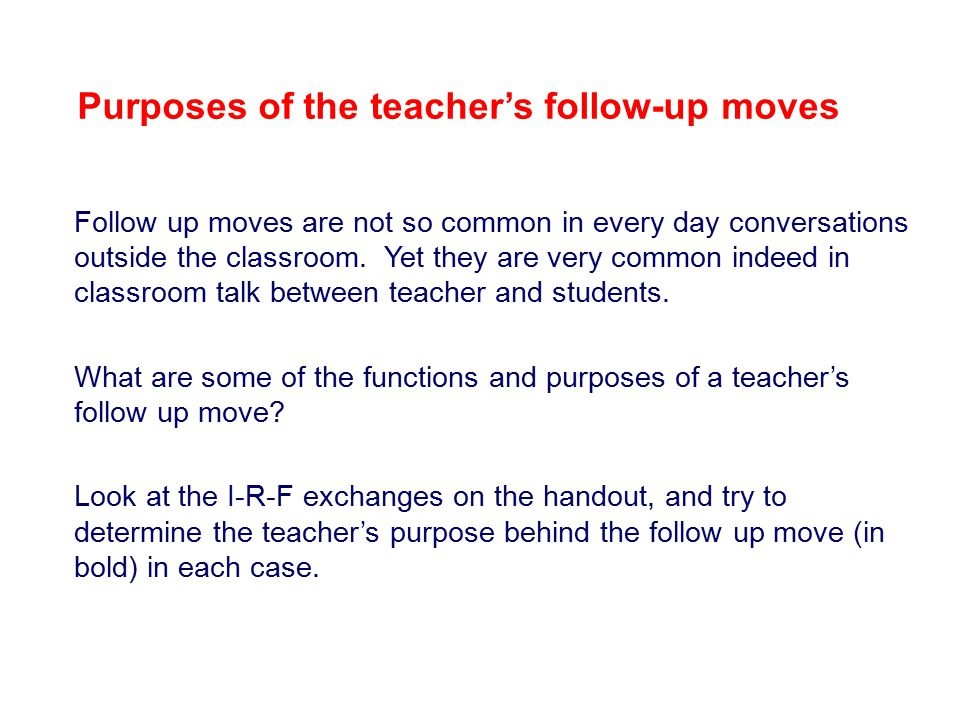 Purposes of the teacher's follow-up moves Follow up moves are not so common in every day conversations outside the classroom.