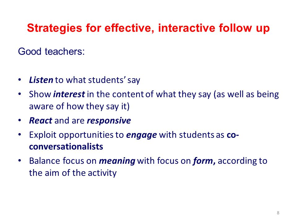 8 Strategies for effective, interactive follow up Good teachers: Listen to what students' say Show interest in the content of what they say (as well as being aware of how they say it) React and are responsive Exploit opportunities to engage with students as co- conversationalists Balance focus on meaning with focus on form, according to the aim of the activity