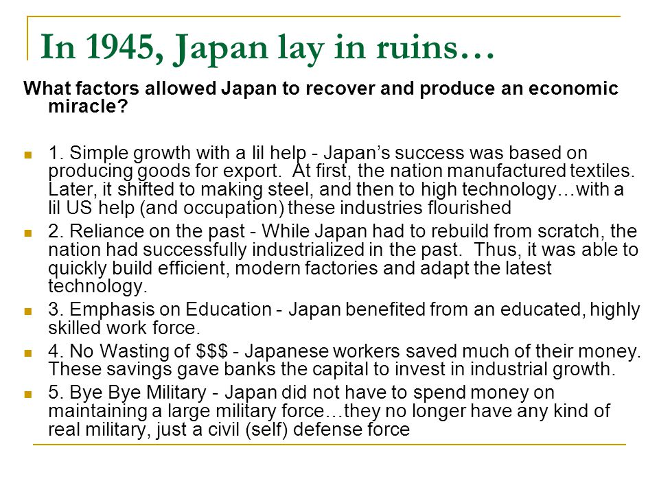 In 1945, Japan lay in ruins… What factors allowed Japan to recover and produce an economic miracle? 1. Simple growth with a lil help - Japan's success