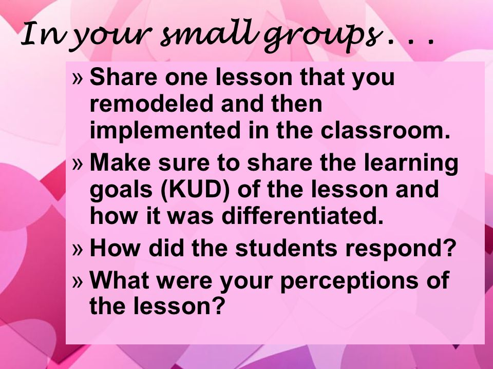 In your small groups... »Share one lesson that you remodeled and then implemented in the classroom.