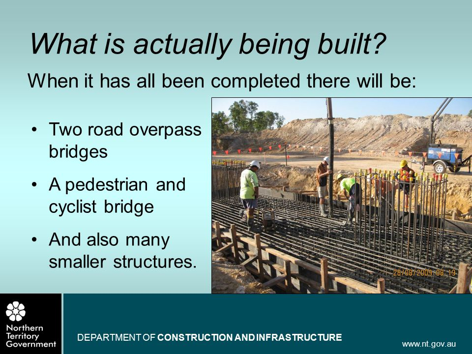 www.nt.gov.au DEPARTMENT OF CONSTRUCTION AND INFRASTRUCTURE What is actually being built? When it has all been completed there will be: Two road overp