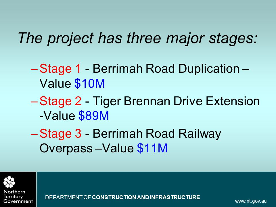 www.nt.gov.au DEPARTMENT OF CONSTRUCTION AND INFRASTRUCTURE The project has three major stages: –Stage 1 - Berrimah Road Duplication – Value $10M –Sta