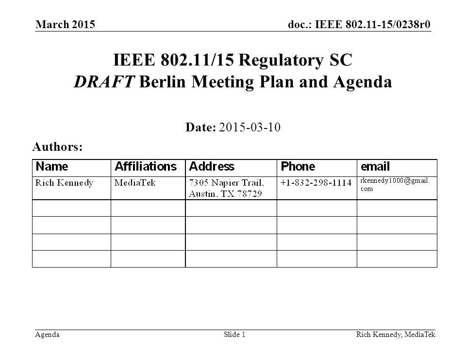 doc.: IEEE 802.11-15/0238r0 AgendaRich Kennedy, MediaTek IEEE 802.11/15 Regulatory SC DRAFT Berlin Meeting Plan and Agenda Date: 2015-03-10 Authors: March 2015 Slide 1