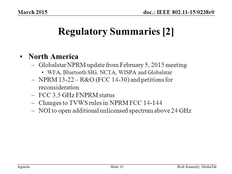 doc.: IEEE 802.11-15/0238r0 Agenda Regulatory Summaries [2] North America –Globalstar NPRM update from February 5, 2015 meeting WFA, Bluetooth SIG, NCTA, WISPA and Globalstar –NPRM 13-22 – R&O (FCC 14-30) and petitions for reconsideration –FCC 3.5 GHz FNPRM status –Changes to TVWS rules in NPRM FCC 14-144 –NOI to open additional unlicensed spectrum above 24 GHz March 2015 Rich Kennedy, MediaTekSlide 10