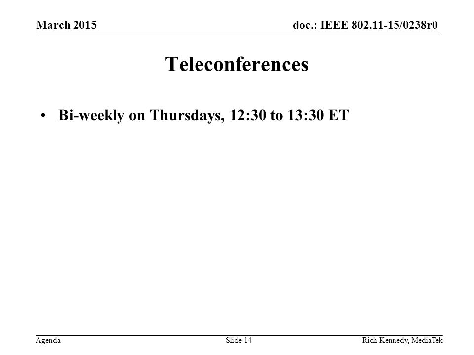 doc.: IEEE 802.11-15/0238r0 Agenda Teleconferences Bi-weekly on Thursdays, 12:30 to 13:30 ET March 2015 Rich Kennedy, MediaTekSlide 14