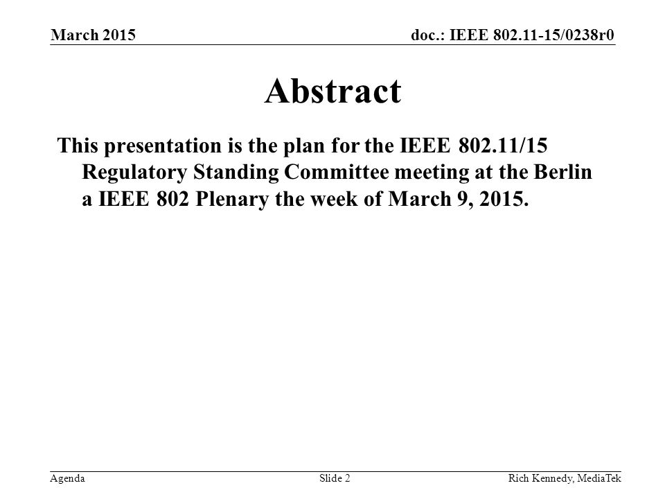 doc.: IEEE 802.11-15/0238r0 AgendaRich Kennedy, MediaTek Abstract This presentation is the plan for the IEEE 802.11/15 Regulatory Standing Committee m